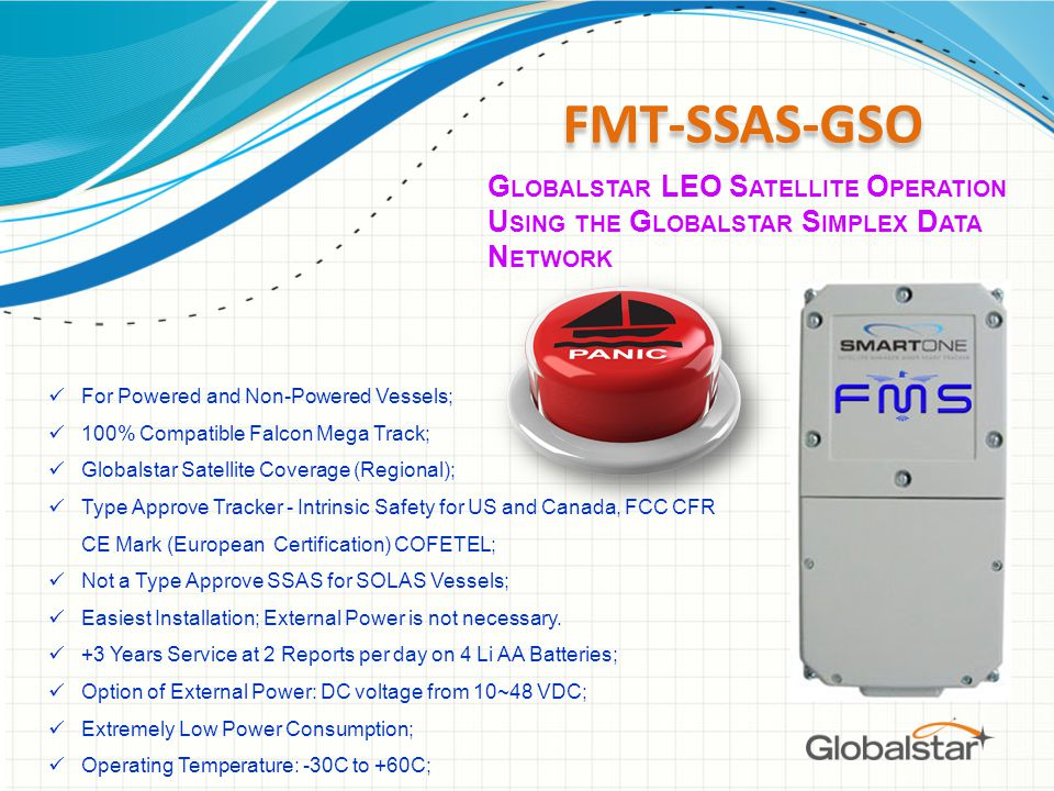 FMT-SSAS-GSO For Powered and Non-Powered Vessels; 100% Compatible Falcon Mega Track; Globalstar Satellite Coverage (Regional); Type Approve Tracker - Intrinsic Safety for US and Canada, FCC CFR CE Mark (European Certification) COFETEL; Not a Type Approve SSAS for SOLAS Vessels; Easiest Installation; External Power is not necessary.