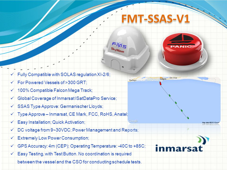FMT-SSAS-V1 Fully Compatible with SOLAS regulation XI-2/6; For Powered Vessels of >300 GRT; 100% Compatible Falcon Mega Track; Global Coverage of Inmarsat ISatDataPro Service; SSAS Type Approve: Germanischer Lloyds; Type Approve – Inmarsat, CE Mark, FCC, RoHS, Anatel; Easy Installation; Quick Activation; DC voltage from 9~30VDC; Power Management and Reports; Extremely Low Power Consumption; GPS Accuracy: 4m (CEP); Operating Temperature: -40C to +85C; Easy Testing, with Test Button.