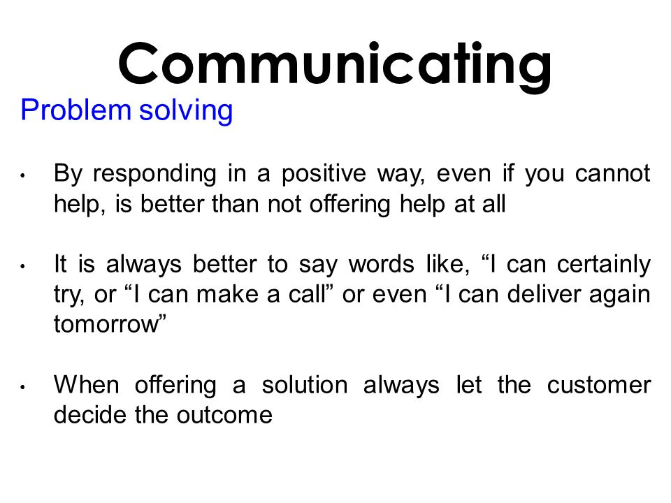 Problem solving By responding in a positive way, even if you cannot help, is better than not offering help at all It is always better to say words like, I can certainly try, or I can make a call or even I can deliver again tomorrow When offering a solution always let the customer decide the outcome Communicating