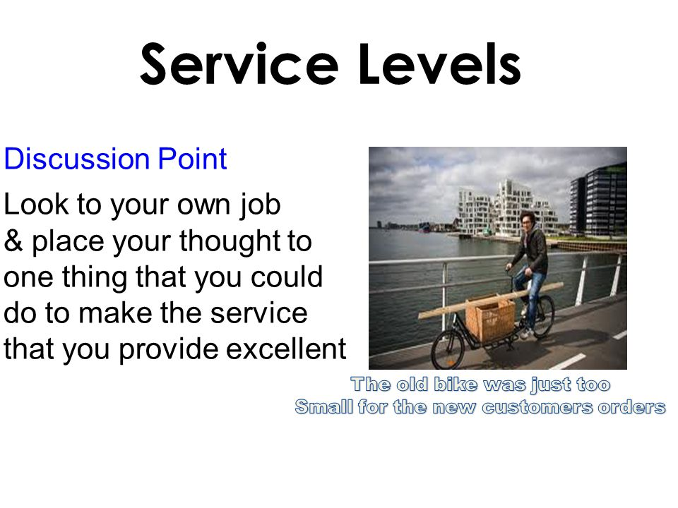 Discussion Point Look to your own job & place your thought to one thing that you could do to make the service that you provide excellent Service Levels