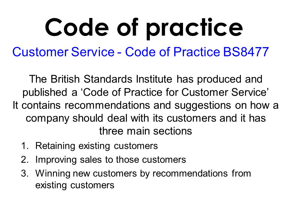 Customer Service - Code of Practice BS8477 The British Standards Institute has produced and published a Code of Practice for Customer Service It contains recommendations and suggestions on how a company should deal with its customers and it has three main sections 1.Retaining existing customers 2.Improving sales to those customers 3.Winning new customers by recommendations from existing customers Code of practice