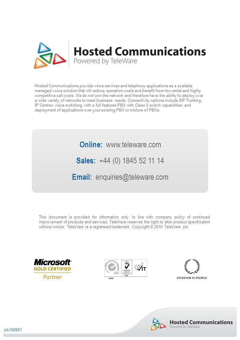 Online: www.teleware.com Sales: +44 (0) 1845 52 11 14 Email: enquiries@teleware.com Hosted Communications provide voice services and telephony applications as a scalable managed voice solution that will reduce operation costs and benefit from low rental and highly competitive call costs.