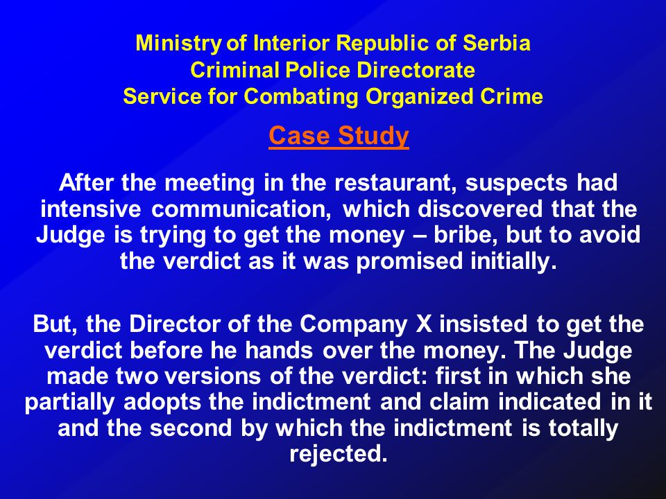 Case Study After the meeting in the restaurant, suspects had intensive communication, which discovered that the Judge is trying to get the money – bribe, but to avoid the verdict as it was promised initially.