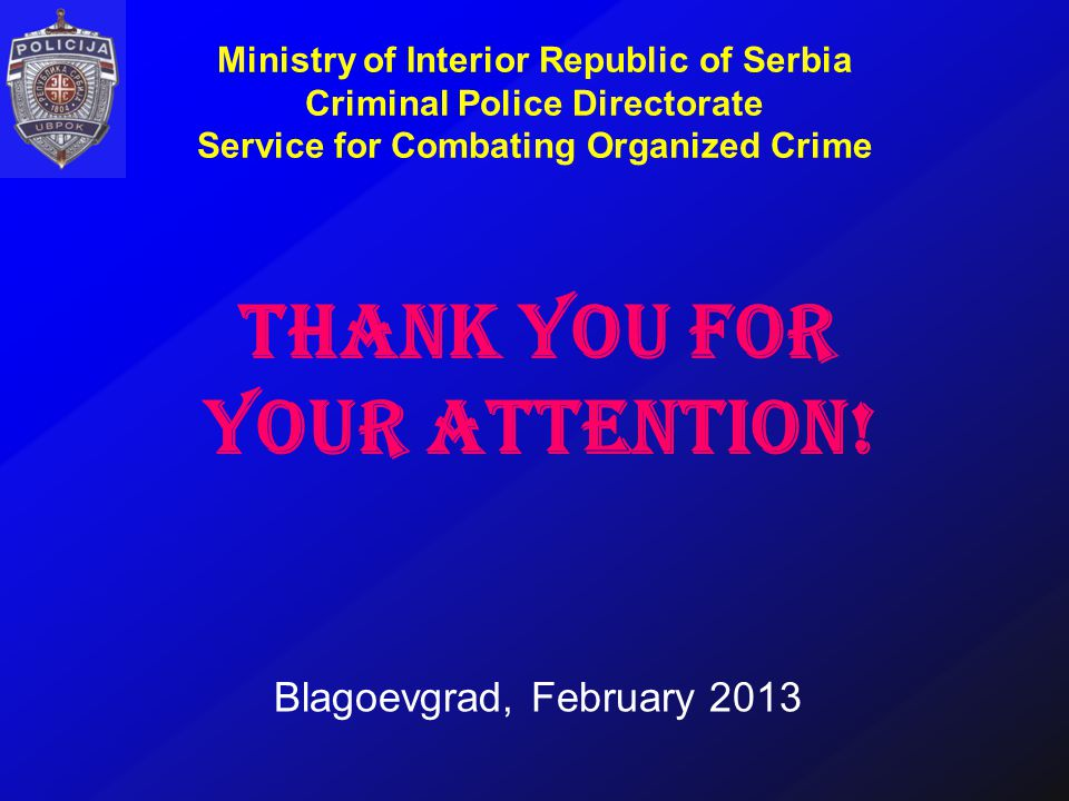 Blagoevgrad, February 2013 Ministry of Interior Republic of Serbia Criminal Police Directorate Service for Combating Organized Crime THANK YOU FOR YOUR ATTENTION!