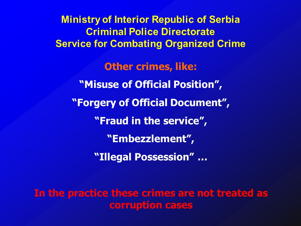 Other crimes, like: Misuse of Official Position, Forgery of Official Document, Fraud in the service, Embezzlement, Illegal Possession … In the practice these crimes are not treated as corruption cases Ministry of Interior Republic of Serbia Criminal Police Directorate Service for Combating Organized Crime
