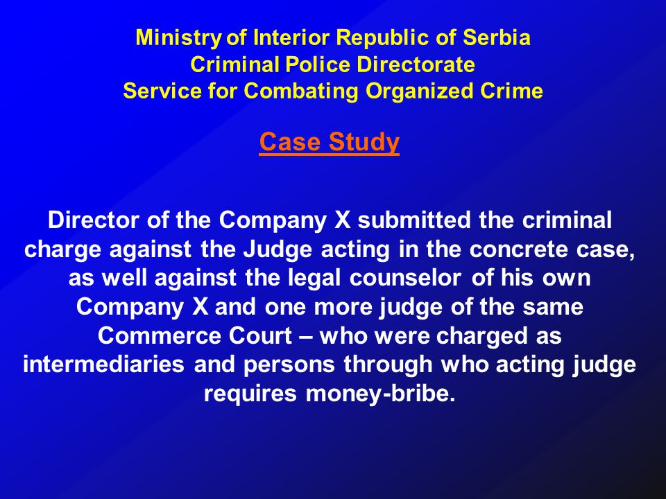 Case Study Director of the Company X submitted the criminal charge against the Judge acting in the concrete case, as well against the legal counselor of his own Company X and one more judge of the same Commerce Court – who were charged as intermediaries and persons through who acting judge requires money-bribe.