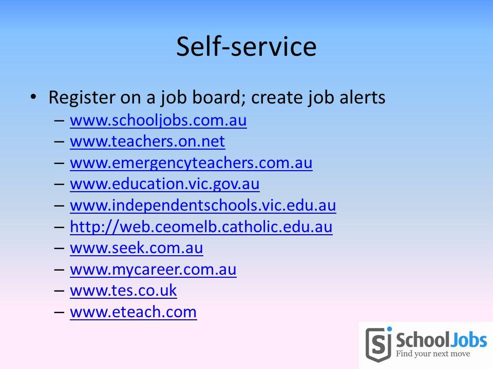 Self-service Register on a job board; create job alerts – www.schooljobs.com.au www.schooljobs.com.au – www.teachers.on.net www.teachers.on.net – www.emergencyteachers.com.au www.emergencyteachers.com.au – www.education.vic.gov.au www.education.vic.gov.au – www.independentschools.vic.edu.au www.independentschools.vic.edu.au – http://web.ceomelb.catholic.edu.au http://web.ceomelb.catholic.edu.au – www.seek.com.au www.seek.com.au – www.mycareer.com.au www.mycareer.com.au – www.tes.co.uk www.tes.co.uk – www.eteach.com www.eteach.com