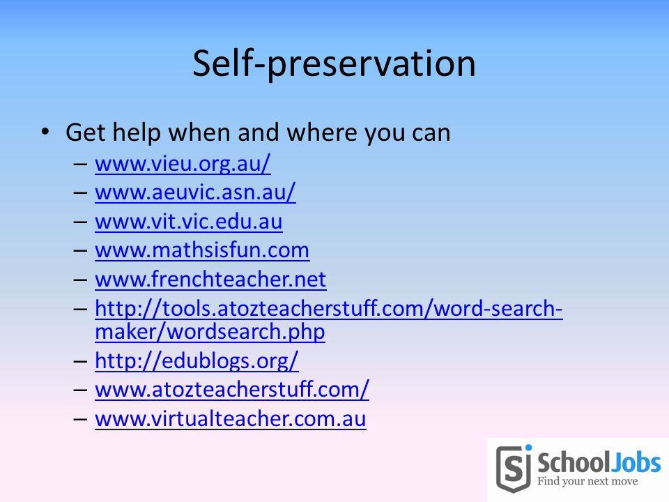 Self-preservation Get help when and where you can – www.vieu.org.au/ www.vieu.org.au/ – www.aeuvic.asn.au/ www.aeuvic.asn.au/ – www.vit.vic.edu.au www.vit.vic.edu.au – www.mathsisfun.com www.mathsisfun.com – www.frenchteacher.net www.frenchteacher.net – http://tools.atozteacherstuff.com/word-search- maker/wordsearch.php http://tools.atozteacherstuff.com/word-search- maker/wordsearch.php – http://edublogs.org/ http://edublogs.org/ – www.atozteacherstuff.com/ www.atozteacherstuff.com/ – www.virtualteacher.com.au www.virtualteacher.com.au