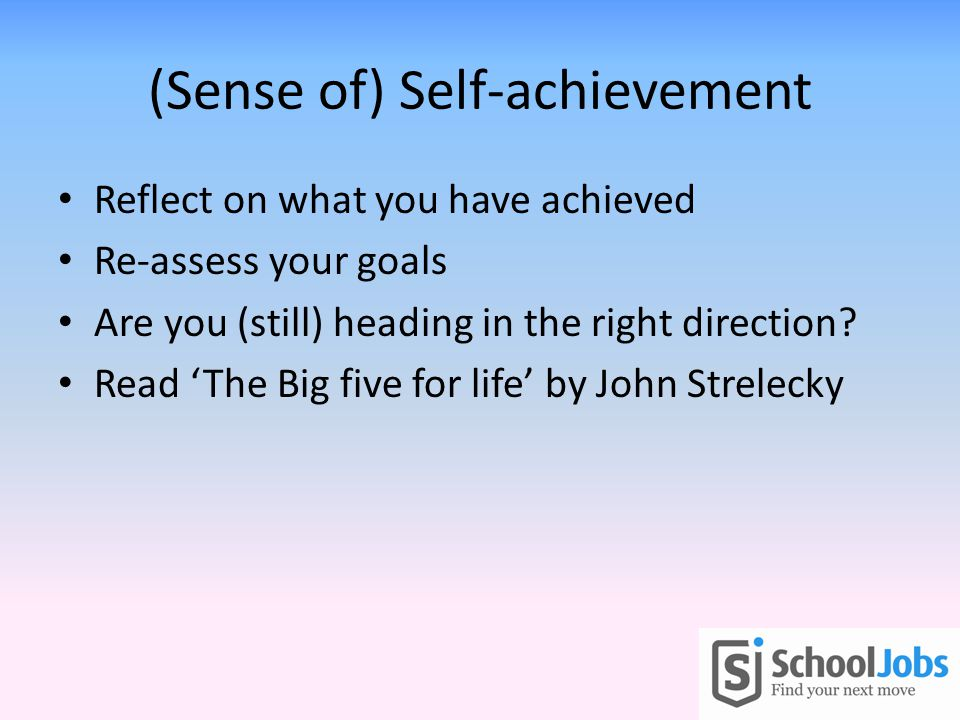 (Sense of) Self-achievement Reflect on what you have achieved Re-assess your goals Are you (still) heading in the right direction? Read The Big five f