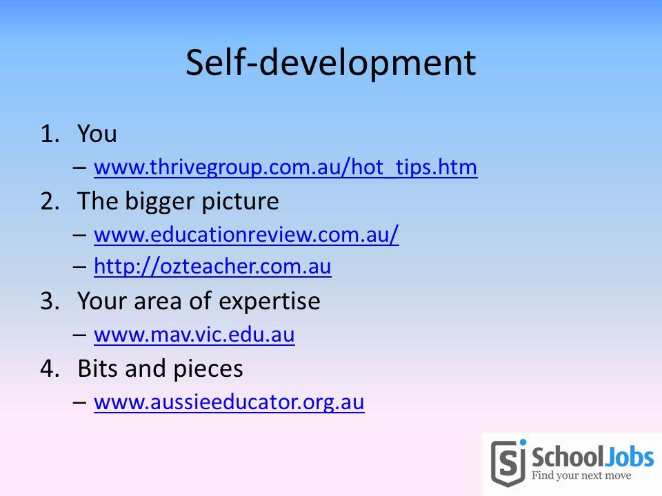 Self-development 1.You – www.thrivegroup.com.au/hot_tips.htm www.thrivegroup.com.au/hot_tips.htm 2.The bigger picture – www.educationreview.com.au/ www.educationreview.com.au/ – http://ozteacher.com.au http://ozteacher.com.au 3.Your area of expertise – www.mav.vic.edu.au www.mav.vic.edu.au 4.Bits and pieces – www.aussieeducator.org.au www.aussieeducator.org.au