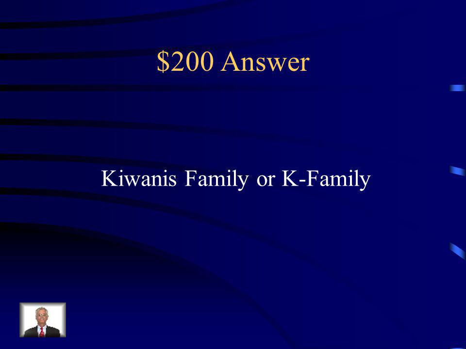 $200 Question The group of organizations under the Kiwanis umbrella, including Key Club and Circle K.