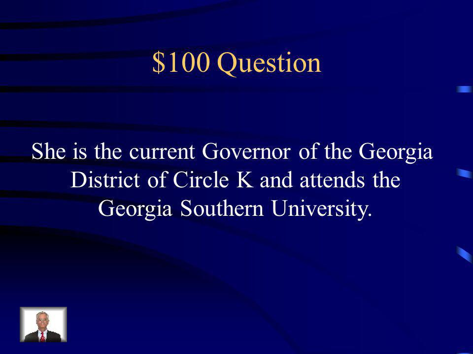 $100 Question She is the current Governor of the Georgia District of Circle K and attends the Georgia Southern University.