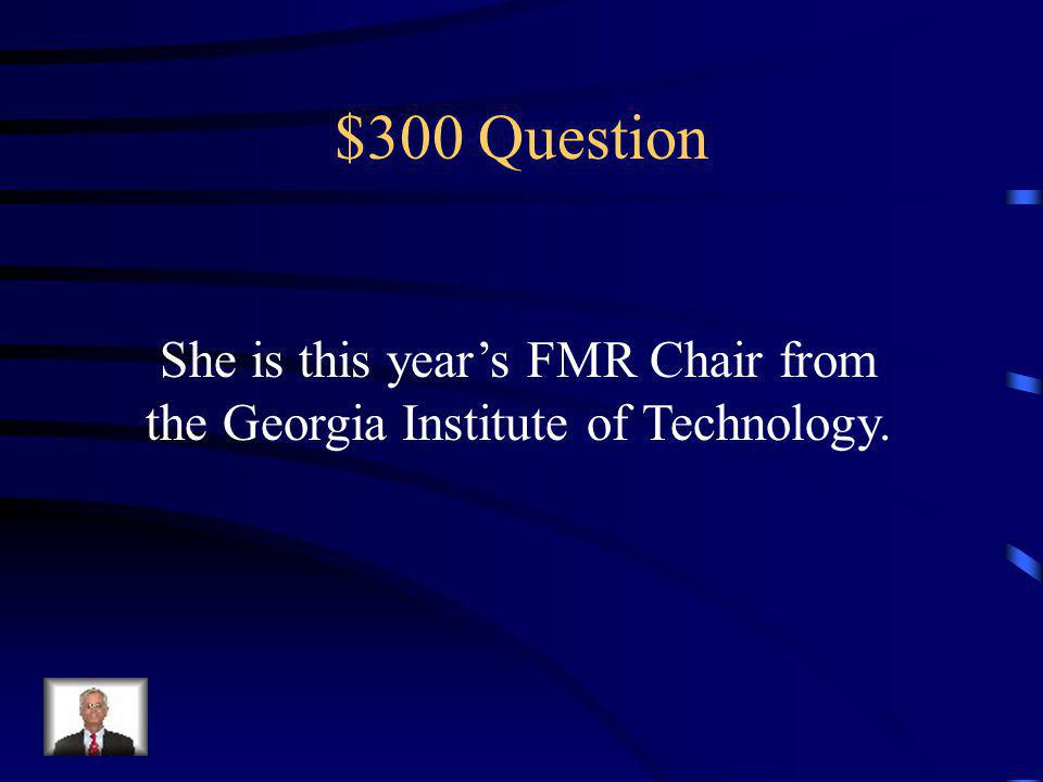 $300 Question She is this years FMR Chair from the Georgia Institute of Technology.