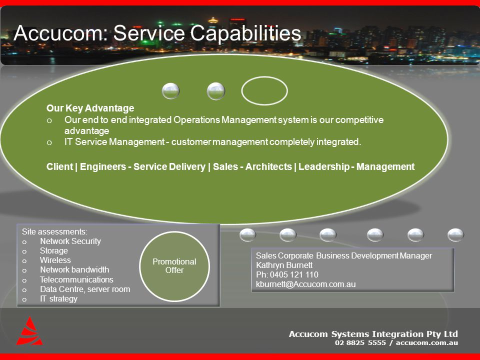 Accucom Systems Integration Pty Ltd 02 8825 5555 / accucom.com.au Accucom: Service Capabilities Sales Corporate Business Development Manager Kathryn Burnett Ph: 0405 121 110 kburnett@Accucom.com.au Site assessments: o Network Security o Storage o Wireless o Network bandwidth o Telecommunications o Data Centre, server room o IT strategy Promotional Offer Our Key Advantage o Our end to end integrated Operations Management system is our competitive advantage o IT Service Management - customer management completely integrated.