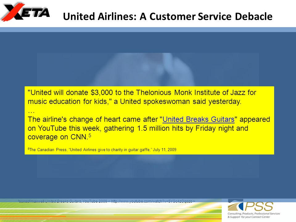 United Airlines: A Customer Service Debacle 4 sonsofmaxwell United Breaks Guitars, YouTube 2009 Reports of a 10% drop in stock price (in just one week and 1.5M hits on the Video) Not only flags airport agent/handlers issues, but he spends almost 1 minute of a 4+ minute song SPECIFICALLY calling out the Contact Center: even pointing out a specific Individual.