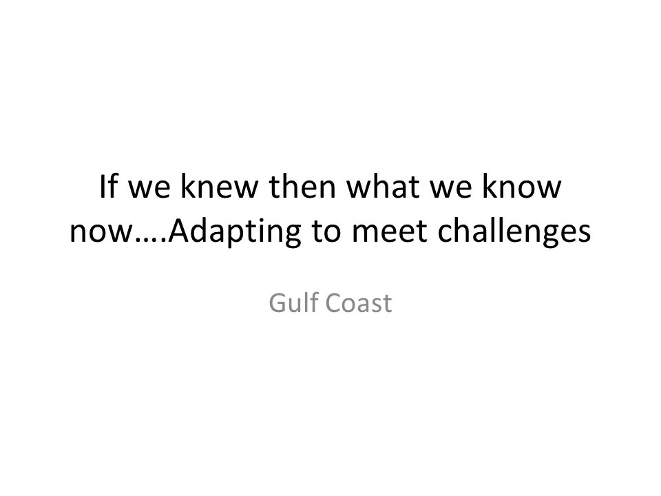 If we knew then what we know now….Adapting to meet challenges Gulf Coast