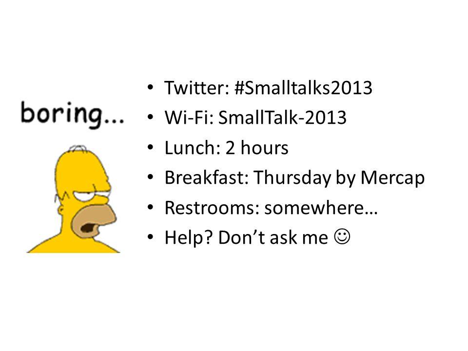 Twitter: #Smalltalks2013 Wi-Fi: SmallTalk-2013 Lunch: 2 hours Breakfast: Thursday by Mercap Restrooms: somewhere… Help? Dont ask me