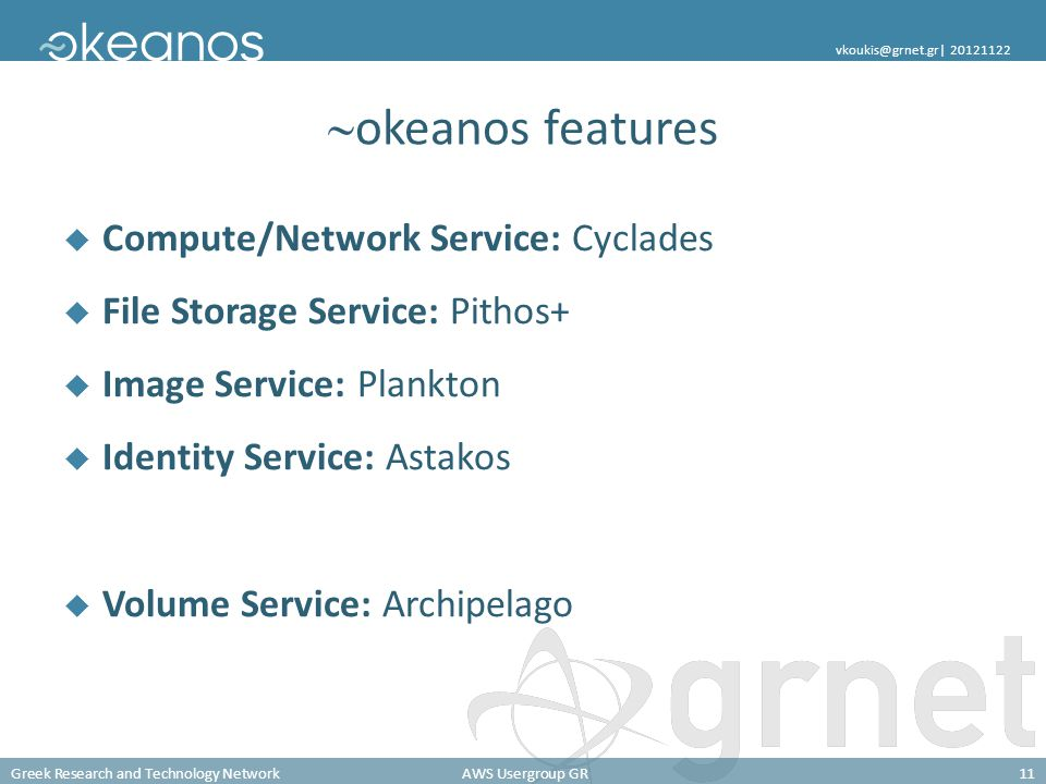 Greek Research and Technology NetworkAWS Usergroup GR11 vkoukis@grnet.gr| 20121122 okeanos features Compute/Network Service: Cyclades File Storage Service: Pithos+ Image Service: Plankton Identity Service: Astakos Volume Service: Archipelago