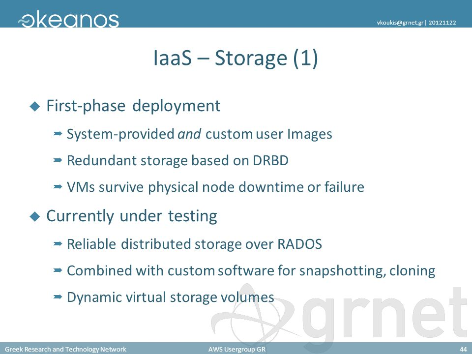 Greek Research and Technology NetworkAWS Usergroup GR44 vkoukis@grnet.gr| 20121122 IaaS – Storage (1) First-phase deployment System-provided and custom user Images Redundant storage based on DRBD VMs survive physical node downtime or failure Currently under testing Reliable distributed storage over RADOS Combined with custom software for snapshotting, cloning Dynamic virtual storage volumes