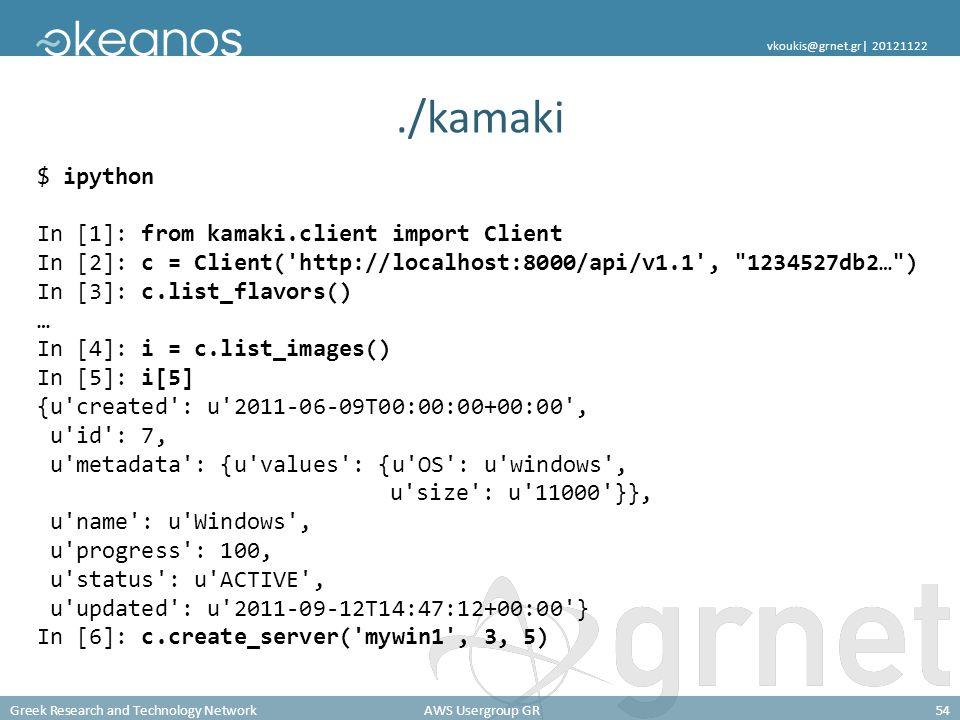 Greek Research and Technology NetworkAWS Usergroup GR54 vkoukis@grnet.gr| 20121122./kamaki $ ipython In [1]: from kamaki.client import Client In [2]: c = Client( http://localhost:8000/api/v1.1 , 1234527db2… ) In [3]: c.list_flavors() … In [4]: i = c.list_images() In [5]: i[5] {u created : u 2011-06-09T00:00:00+00:00 , u id : 7, u metadata : {u values : {u OS : u windows , u size : u 11000 }}, u name : u Windows , u progress : 100, u status : u ACTIVE , u updated : u 2011-09-12T14:47:12+00:00 } In [6]: c.create_server( mywin1 , 3, 5)
