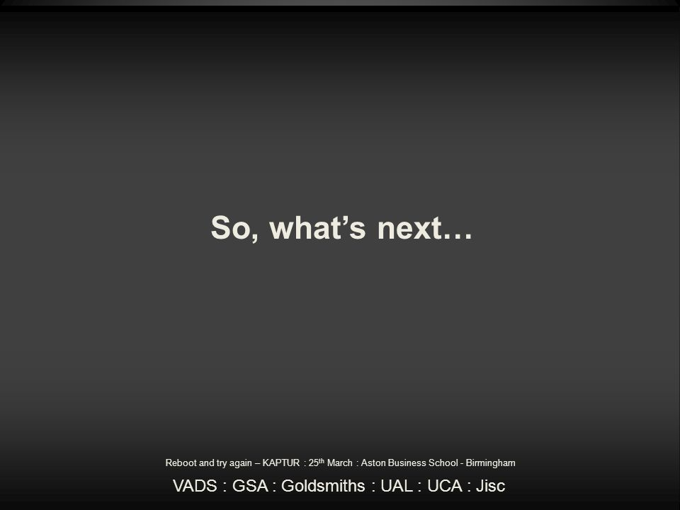 So, whats next… Reboot and try again – KAPTUR : 25 th March : Aston Business School - Birmingham VADS : GSA : Goldsmiths : UAL : UCA : Jisc