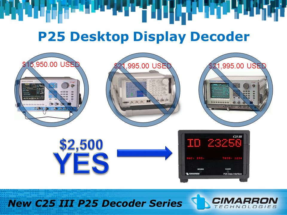 P25 Desktop Display Decoder New C25 III P25 Decoder Series Keep in mind, the C25 II can also be used on the bench.