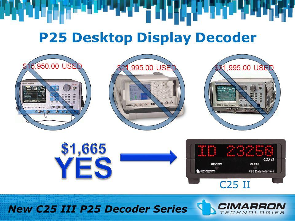P25 Desktop Display Decoder New C25 III P25 Decoder Series Your EXISTING Service MonitorCimarron C25 III $22,000.00 $2,500.00