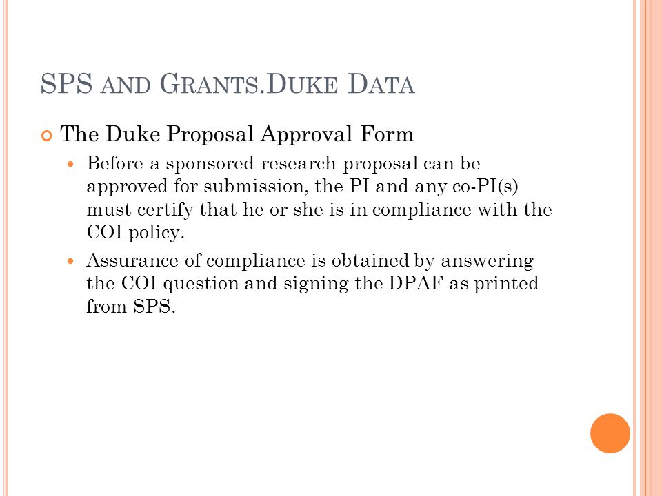 The Duke Proposal Approval Form Before a sponsored research proposal can be approved for submission, the PI and any co-PI(s) must certify that he or she is in compliance with the COI policy.