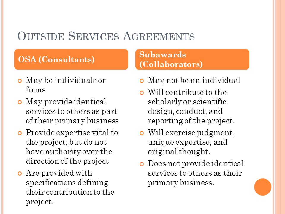 O UTSIDE S ERVICES A GREEMENTS May be individuals or firms May provide identical services to others as part of their primary business Provide expertise vital to the project, but do not have authority over the direction of the project Are provided with specifications defining their contribution to the project.