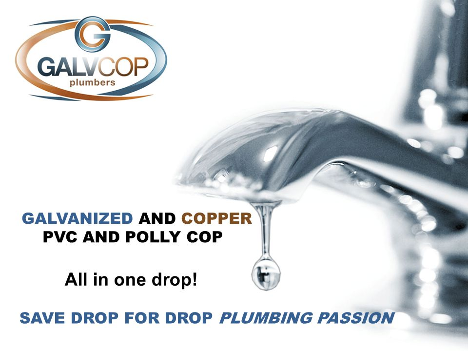 GALVANIZED AND COPPER PVC AND POLLY COP All in one drop! SAVE DROP FOR DROP PLUMBING PASSION