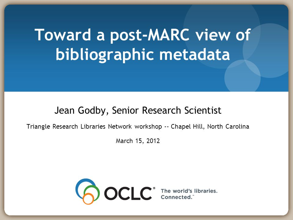 Toward a post-MARC view of bibliographic metadata Jean Godby, Senior Research Scientist Triangle Research Libraries Network workshop -- Chapel Hill, North Carolina March 15, 2012
