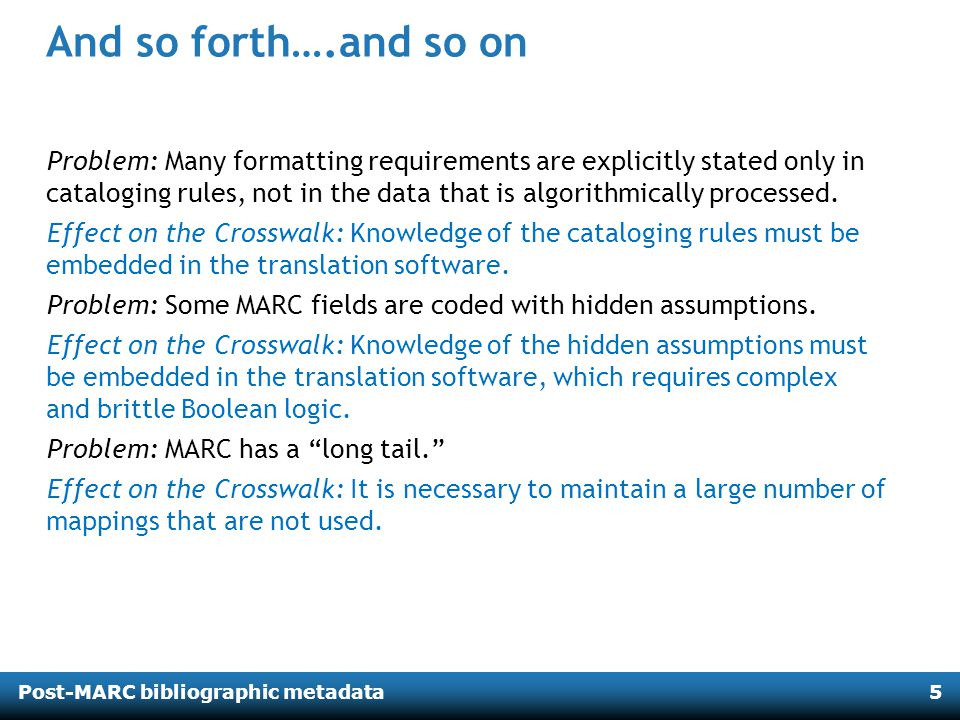 Post-MARC bibliographic metadata5 And so forth….and so on Problem: Many formatting requirements are explicitly stated only in cataloging rules, not in the data that is algorithmically processed.