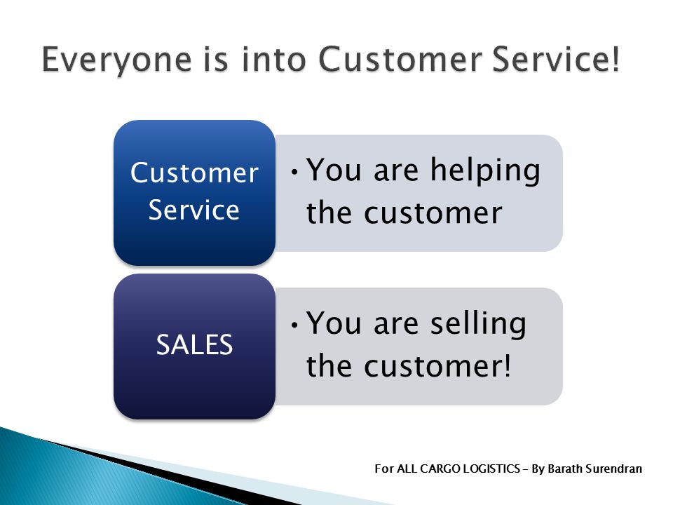You are helping the customer Customer Service You are selling the customer.