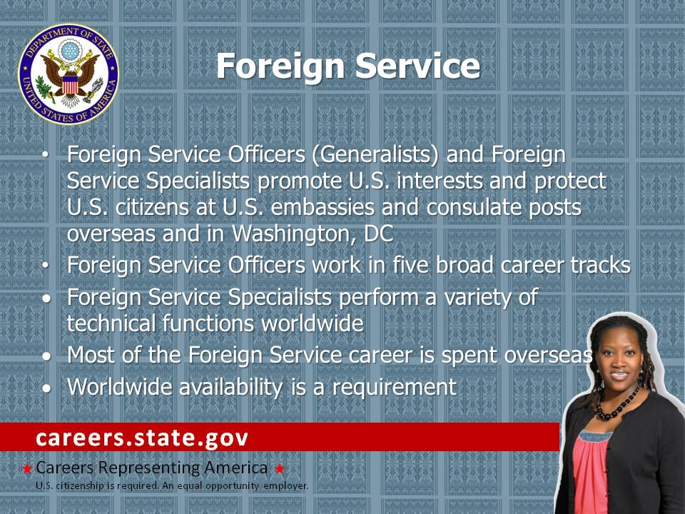 Foreign Service Foreign Service Officers (Generalists) and Foreign Service Specialists promote U.S. interests and protect U.S. citizens at U.S. embass