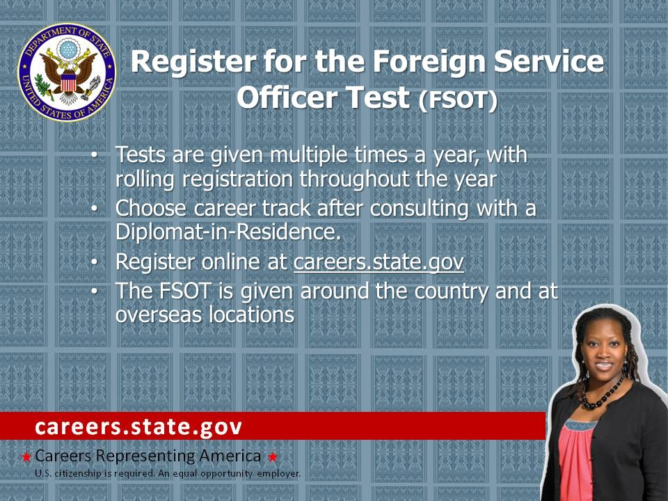 Register for the Foreign Service Officer Test (FSOT) Tests are given multiple times a year, with rolling registration throughout the year Tests are gi