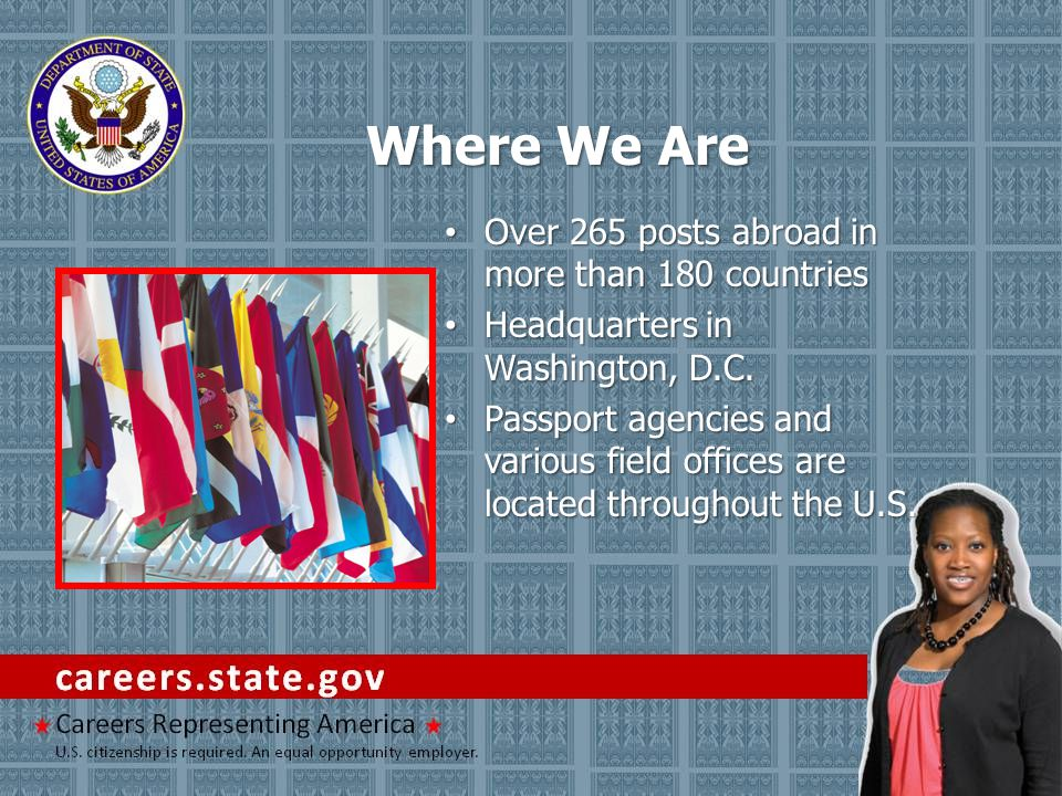 Where We Are Over 265 posts abroad in more than 180 countries Over 265 posts abroad in more than 180 countries Headquarters in Washington, D.C. Headqu