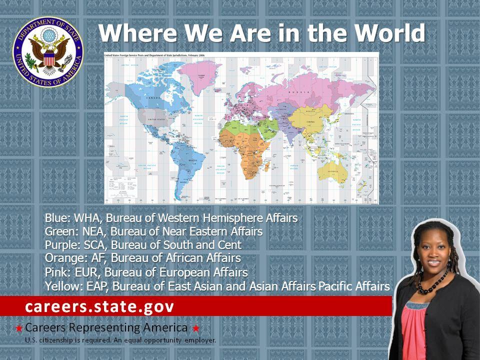 Where We Are in the World Blue: WHA, Bureau of Western Hemisphere Affairs Green: NEA, Bureau of Near Eastern Affairs Purple: SCA, Bureau of South and