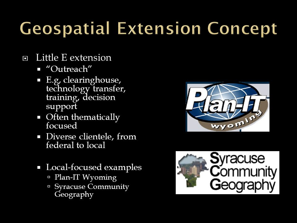 Little E extension Outreach E.g, clearinghouse, technology transfer, training, decision support Often thematically focused Diverse clientele, from federal to local Local-focused examples Plan-IT Wyoming Syracuse Community Geography