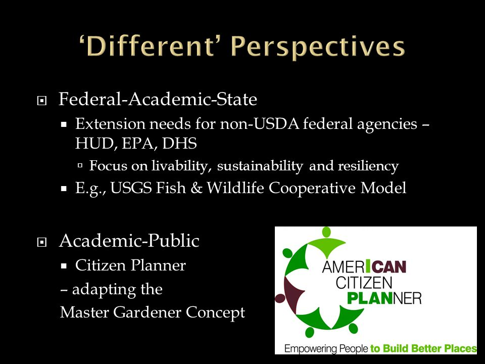 Federal-Academic-State Extension needs for non-USDA federal agencies – HUD, EPA, DHS Focus on livability, sustainability and resiliency E.g., USGS Fish & Wildlife Cooperative Model Academic-Public Citizen Planner – adapting the Master Gardener Concept