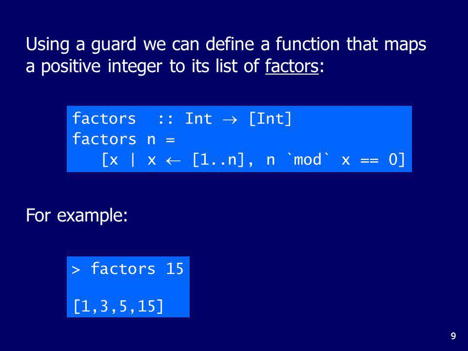 9 factors :: Int [Int] factors n = [x | x [1..n], n `mod` x == 0] Using a guard we can define a function that maps a positive integer to its list of factors: For example: > factors 15 [1,3,5,15]
