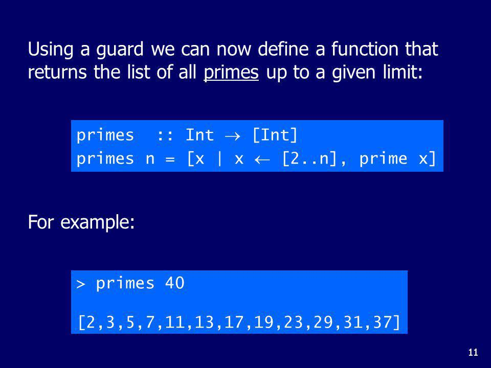 11 Using a guard we can now define a function that returns the list of all primes up to a given limit: primes :: Int [Int] primes n = [x | x [2..n], prime x] For example: > primes 40 [2,3,5,7,11,13,17,19,23,29,31,37]