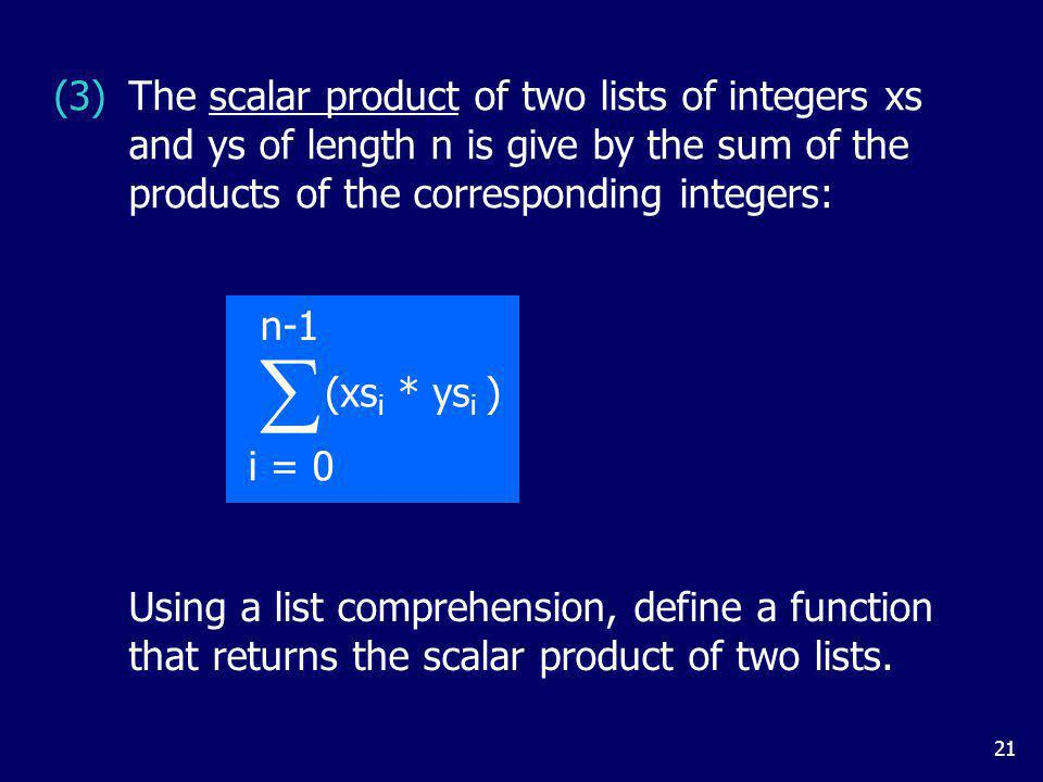 21 (xs i * ys i ) i = 0 n-1 Using a list comprehension, define a function that returns the scalar product of two lists.