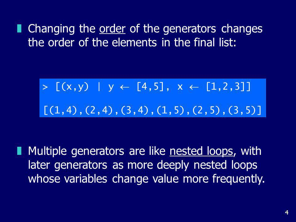 4 zChanging the order of the generators changes the order of the elements in the final list: > [(x,y) | y [4,5], x [1,2,3]] [(1,4),(2,4),(3,4),(1,5),(2,5),(3,5)] zMultiple generators are like nested loops, with later generators as more deeply nested loops whose variables change value more frequently.