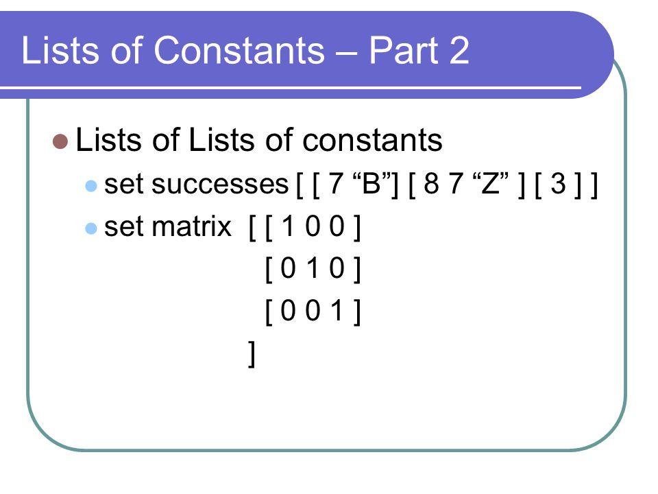 Lists of Constants – Part 2 Lists of Lists of constants set successes [ [ 7 B] [ 8 7 Z ] [ 3 ] ] set matrix[ [ 1 0 0 ] [ 0 1 0 ] [ 0 0 1 ] ]