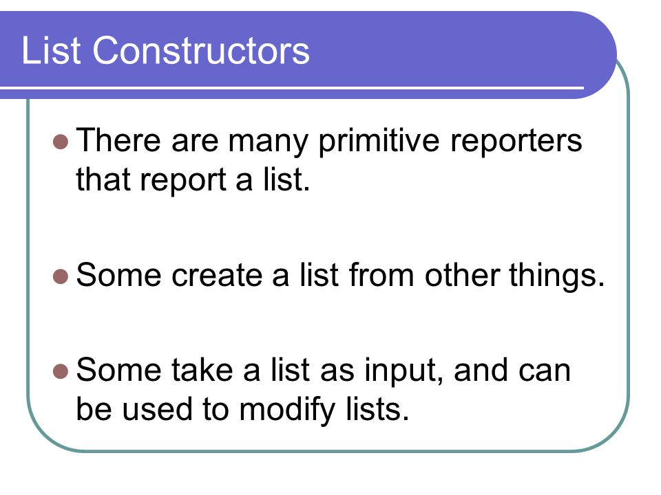 List Constructors There are many primitive reporters that report a list.