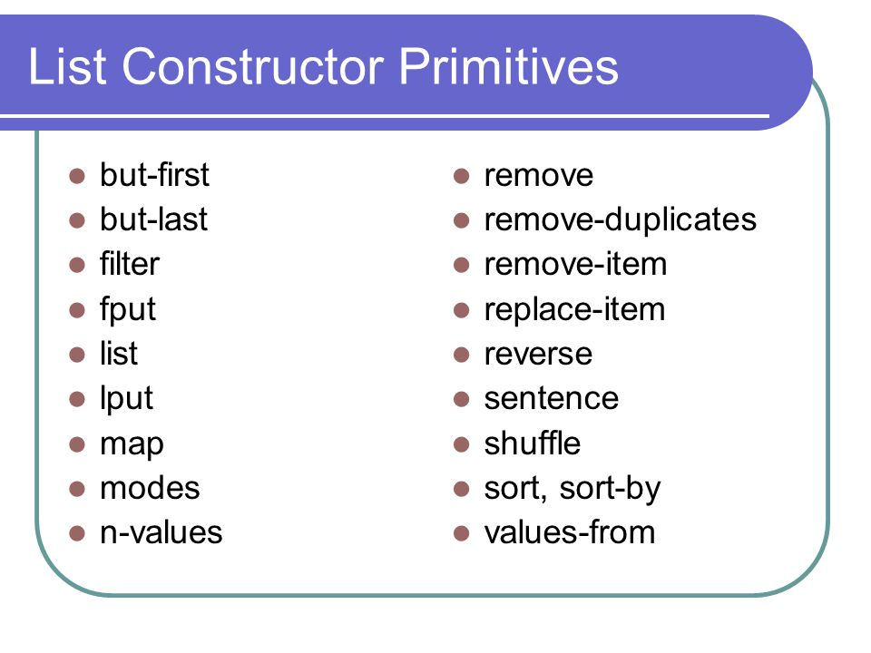 List Constructor Primitives but-first but-last filter fput list lput map modes n-values remove remove-duplicates remove-item replace-item reverse sentence shuffle sort, sort-by values-from