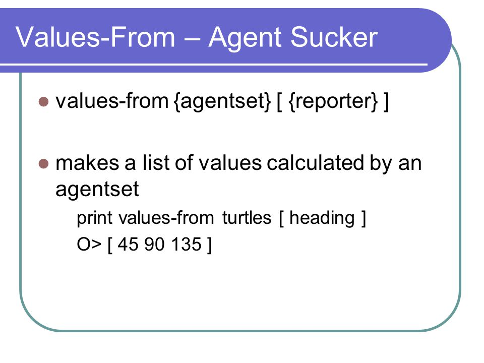 Values-From – Agent Sucker values-from {agentset} [ {reporter} ] makes a list of values calculated by an agentset print values-from turtles [ heading ] O> [ 45 90 135 ]