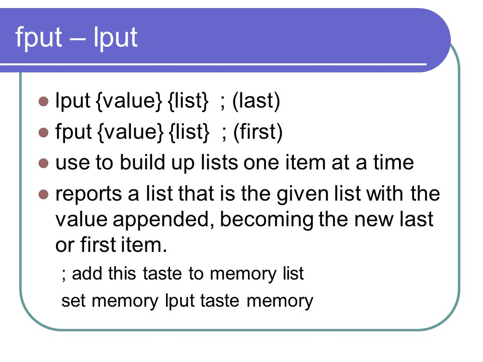 fput – lput lput {value} {list} ; (last) fput {value} {list} ; (first) use to build up lists one item at a time reports a list that is the given list with the value appended, becoming the new last or first item.