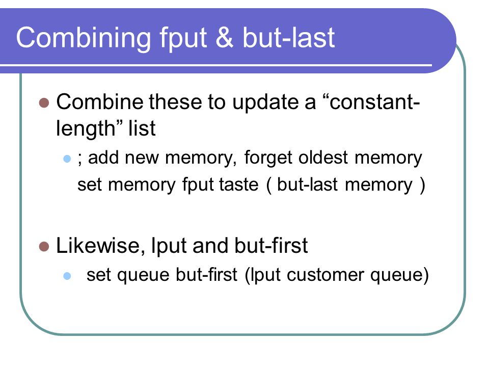 Combining fput & but-last Combine these to update a constant- length list ; add new memory, forget oldest memory set memory fput taste ( but-last memory ) Likewise, lput and but-first set queue but-first (lput customer queue)