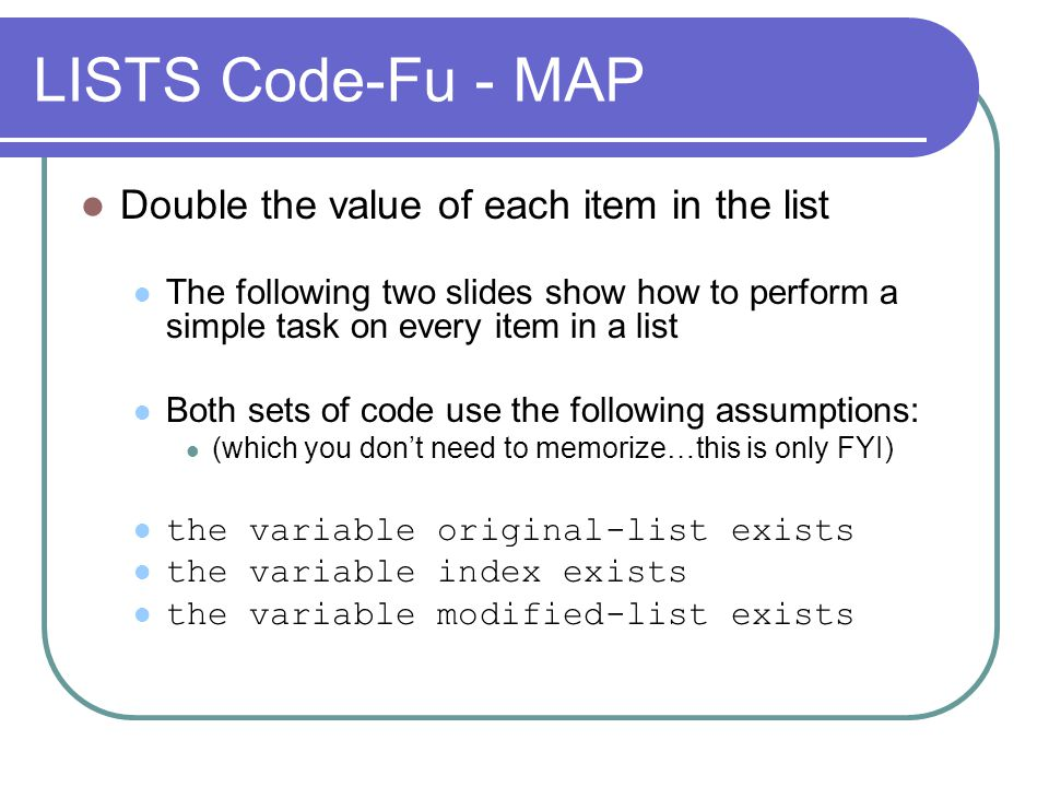 LISTS Code-Fu - MAP Double the value of each item in the list The following two slides show how to perform a simple task on every item in a list Both sets of code use the following assumptions: (which you dont need to memorize…this is only FYI) the variable original-list exists the variable index exists the variable modified-list exists